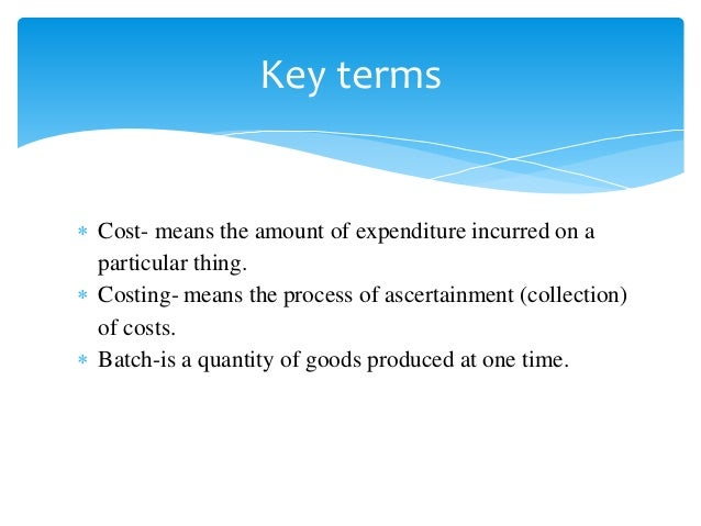  Cost- means the amount of expenditure incurred on a particular thing.  Costing- means the process of ascertainment (col...