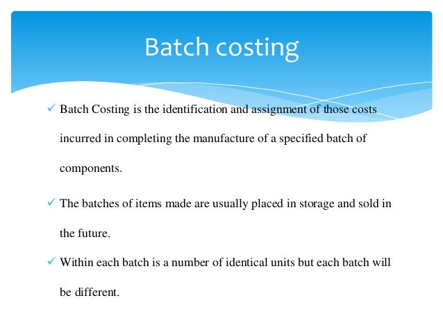  Batch Costing is the identification and assignment of those costs incurred in completing the manufacture of a specified ...