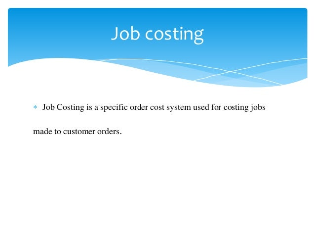  Job Costing is a specific order cost system used for costing jobs made to customer orders. Job costing