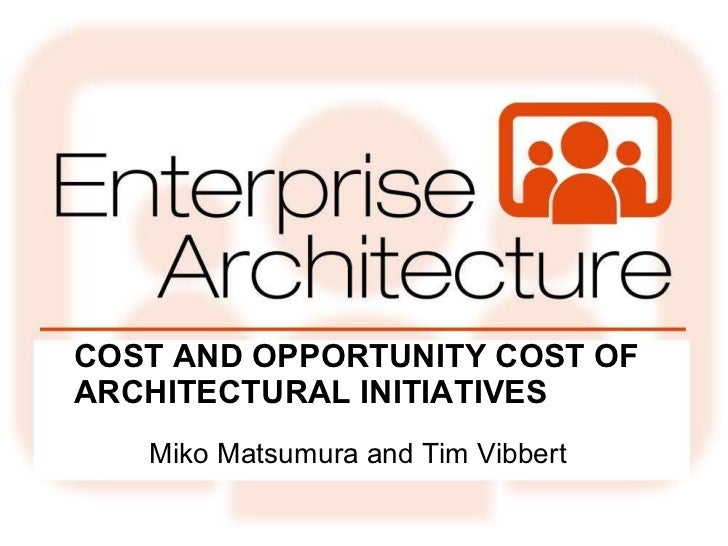 COST AND OPPORTUNITY COST OF ARCHITECTURAL INITIATIVES <ul><li>Miko Matsumura and Tim Vibbert </li></ul>