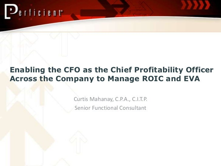 Enabling the CFO as the Chief Profitability Officer Across the Company to Manage ROIC and EVA <br />Curtis Mahanay, C.P.A....