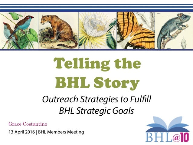 Telling the BHL Story Outreach Strategies to Fulfill BHL Strategic Goals Grace Costantino 13 April 2016 | BHL Members Meet...