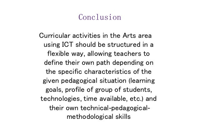 Conclusion  Curricular activities in the Arts area  using ICT should be structured in a  flexible way, allowing teachers t...