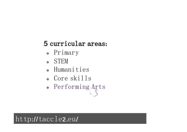 5 curricular areas:  u Primary  u STEM  u Humanities  u Core skills  u Performing Arts  http://taccle2.eu/