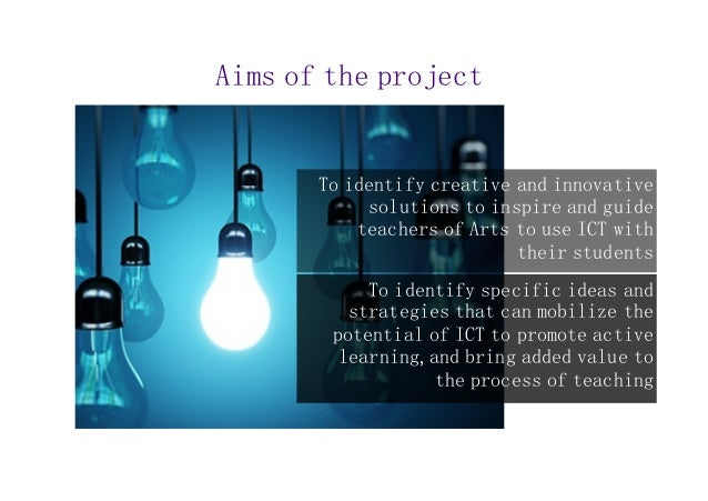 Aims of the project  To identify creative and innovative  solutions to inspire and guide  teachers of Arts to use ICT with...