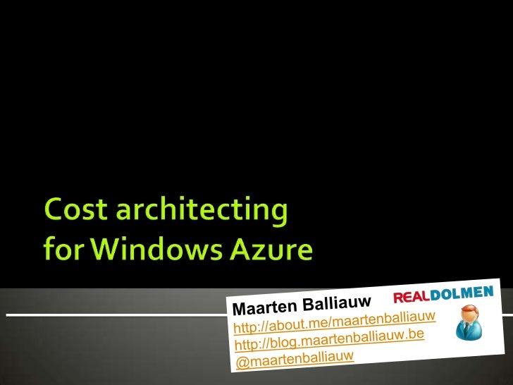 Cost architectingfor Windows Azure<br />Maarten Balliauwhttp://about.me/maartenballiauwhttp://blog.maartenballiauw.be@maar...