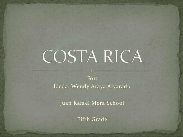 For: Licda. Wendy Araya Alvarado Juan Rafael Mora School Fifth Grade