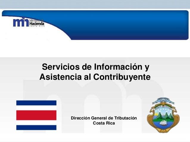 Servicios de Información y Asistencia al Contribuyente  Dirección General de Tributación Costa Rica Subdirección de Inform...