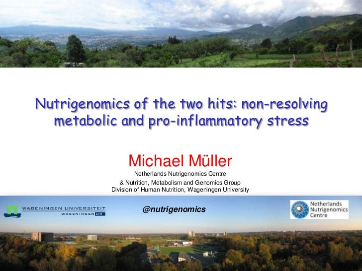 Nutrigenomics of the two hits: non-resolving  metabolic and pro-inflammatory stress                 Michael Müller        ...