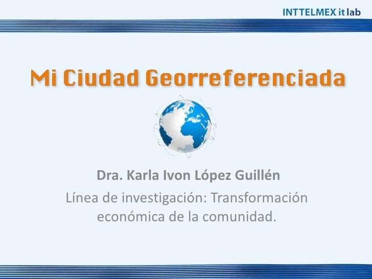 Dra. Karla Ivon López GuillénLínea de investigación: Transformación     económica de la comunidad.
