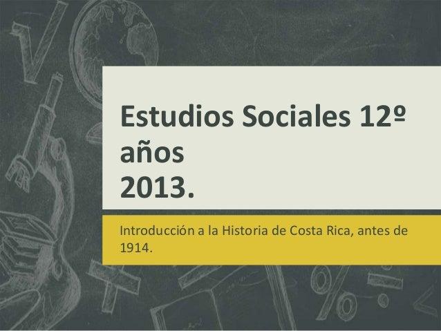 Estudios Sociales 12ºaños2013.Introducción a la Historia de Costa Rica, antes de1914.