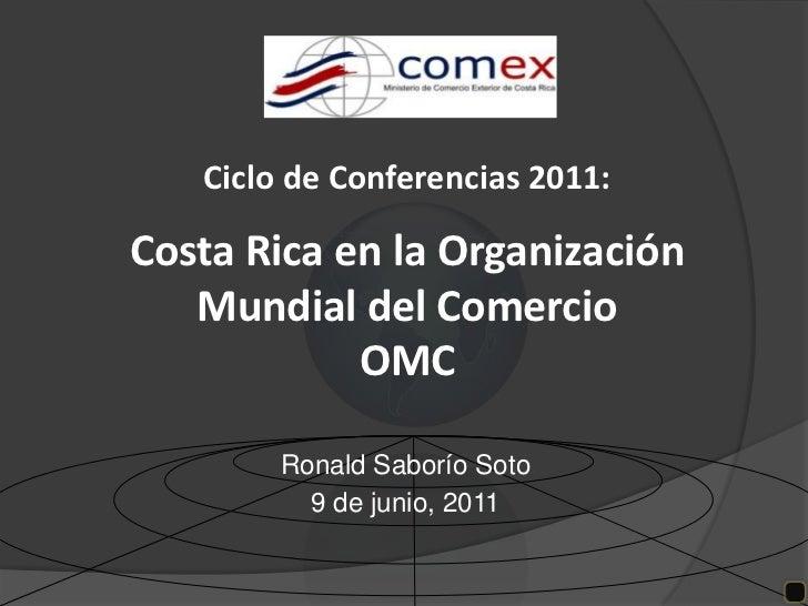 Ciclo de Conferencias 2011:Costa Rica en la Organización Mundial del Comercio OMC<br />Ronald Saborío Soto<br />9 de junio...