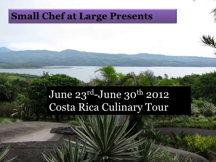 Small Chef at Large Presents       June 23rd-June 30th 2012       Costa Rica Culinary Tour