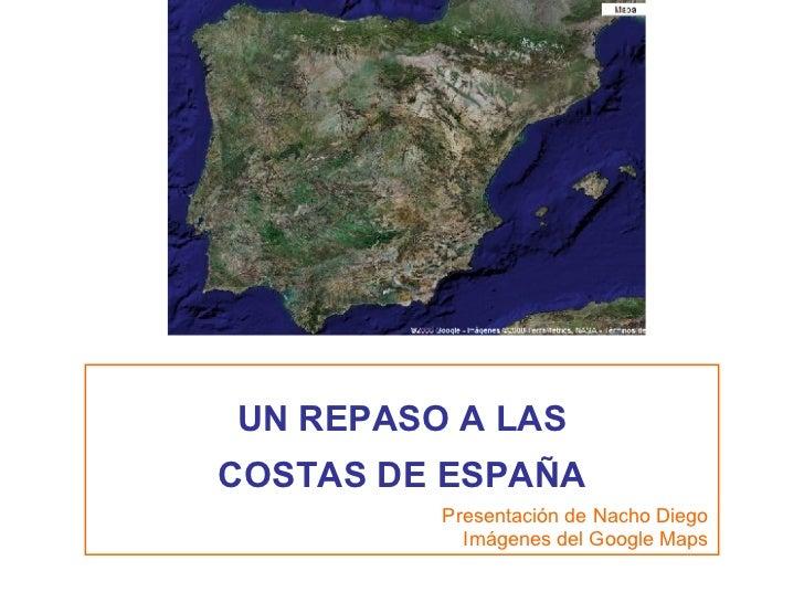 UN REPASO A LAS COSTAS DE ESPAÑA Presentación de Nacho Diego Imágenes del Google Maps