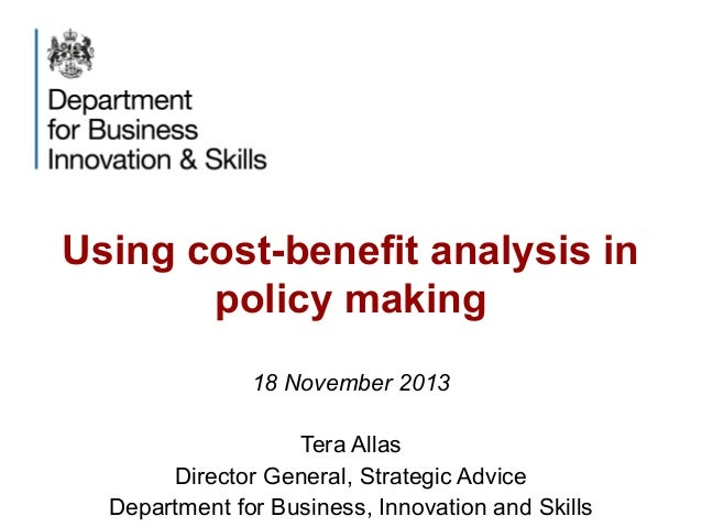 Using cost-benefit analysis in policy making 18 November 2013 Tera Allas Director General, Strategic Advice Department for...