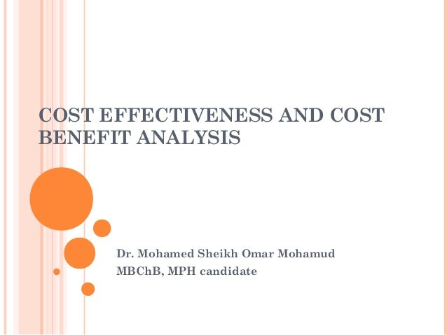 COST EFFECTIVENESS AND COST BENEFIT ANALYSIS Dr. Mohamed Sheikh Omar Mohamud MBChB, MPH candidate