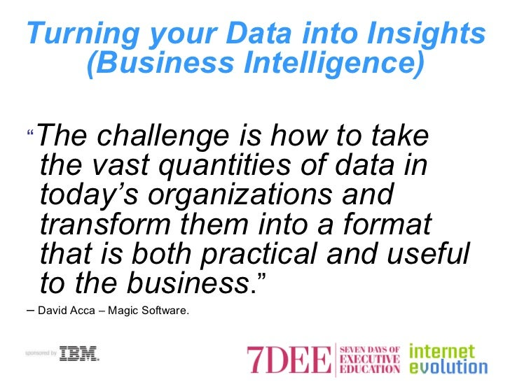 "Turning your Data into Insights (Business Intelligence) <ul><li>"" The challenge is how to take the vast quantities of data..."