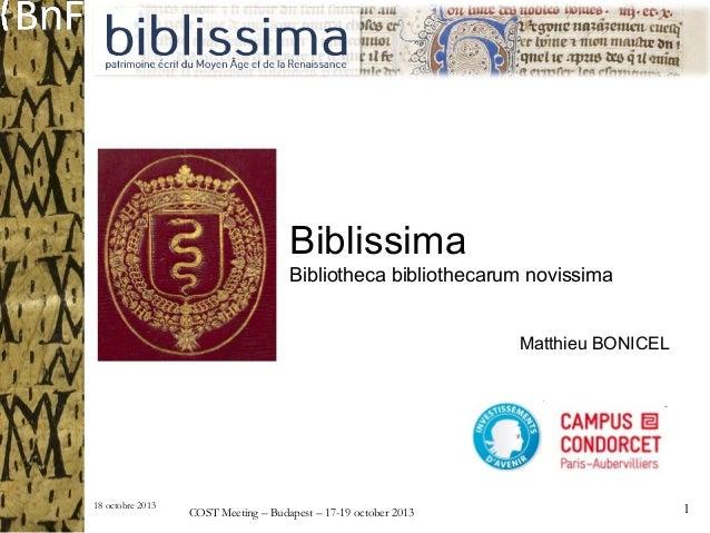 Biblissima Bibliotheca bibliothecarum novissima Matthieu BONICEL  18 octobre 2013  COST Meeting – Budapest – 17-19 october...