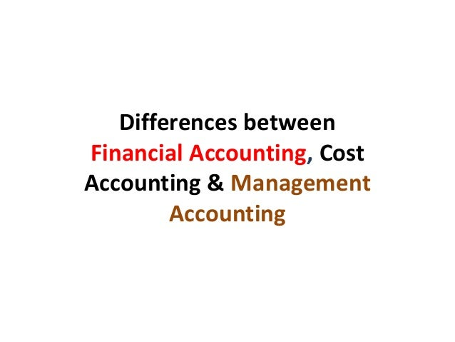 Differences betweenFinancial Accounting, CostAccounting & ManagementAccounting