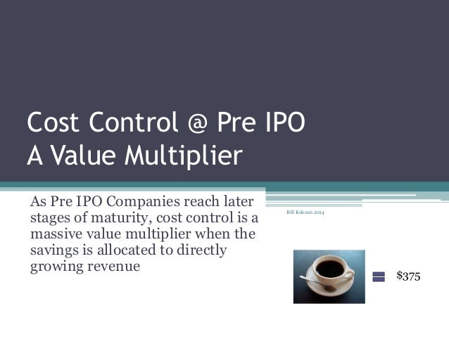 Cost Control @ Pre IPO A Value Multiplier As Pre IPO Companies reach later stages of maturity, cost control is a massive v...
