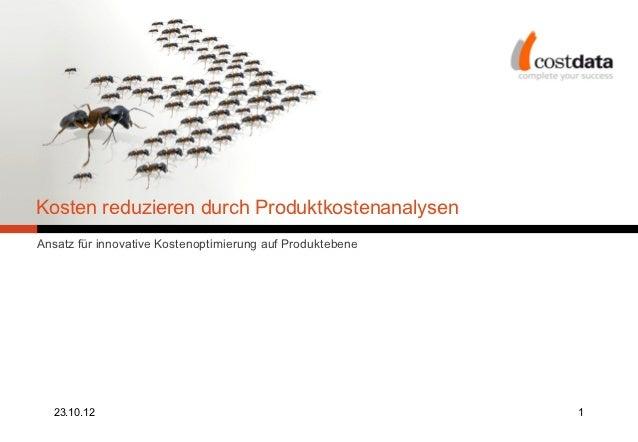 Kosten reduzieren durch ProduktkostenanalysenAnsatz für innovative Kostenoptimierung auf Produktebene  23.10.12           ...