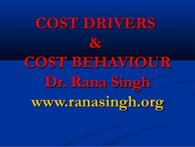 COST DRIVERSCOST DRIVERS && COST BEHAVIOURCOST BEHAVIOUR Dr. Rana SinghDr. Rana Singh www.ranasingh.orgwww.ranasingh.org