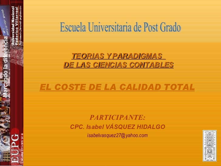 PARTICIPANTE: CPC. Isabel VÁSQUEZ HIDALGO [email_address] Escuela Universitaria de Post Grado EL COSTE DE LA CALIDAD TOTAL...