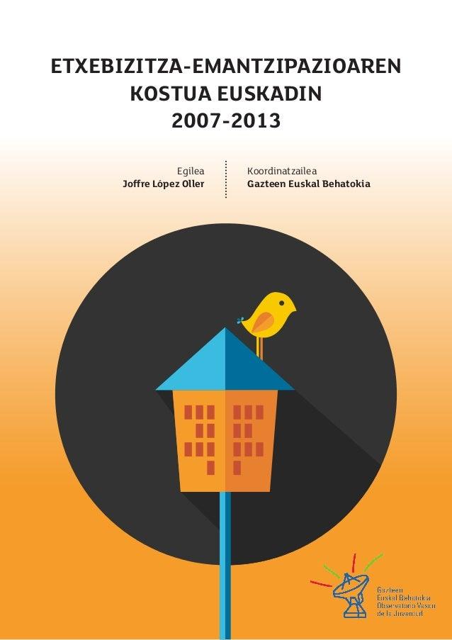 ETXEBIZITZA-EMANTZIPAZIOAREN  KOSTUA EUSKADIN  2007-2013  Egilea  Joffre López Oller  Koordinatzailea  Gazteen Euskal Beha...