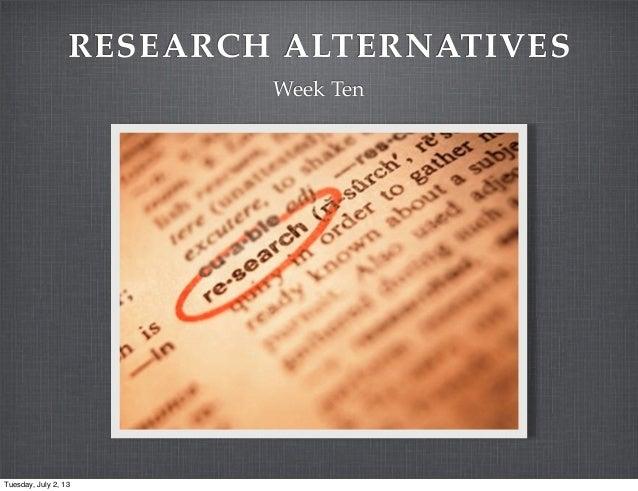 RESEARCH ALTERNATIVES Week Ten Tuesday, July 2, 13