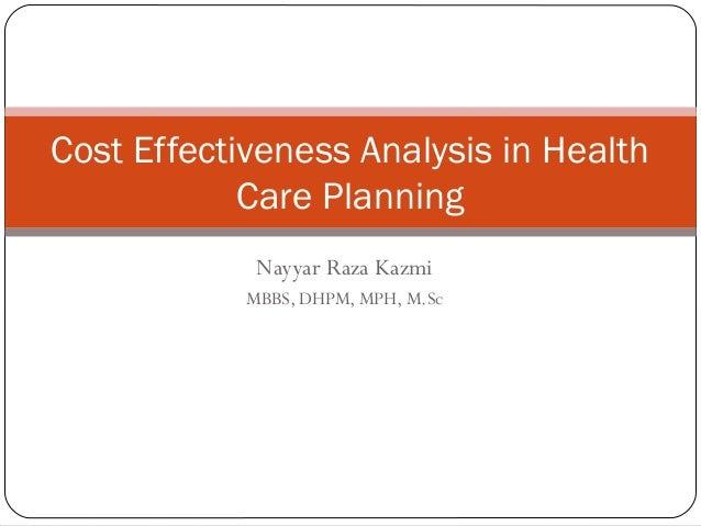 Nayyar Raza Kazmi MBBS, DHPM, MPH, M.Sc Cost Effectiveness Analysis in Health Care Planning