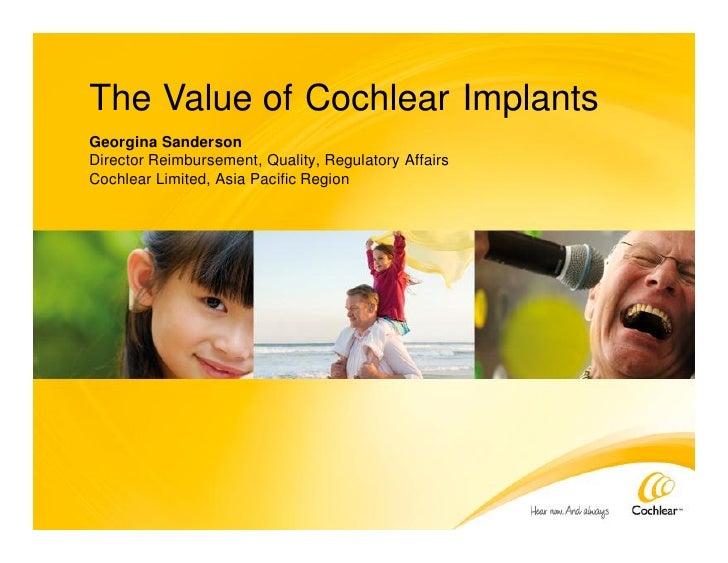 The Value of Cochlear Implants Georgina Sanderson Director Reimbursement, Quality, Regulatory Affairs Cochlear Limited, As...