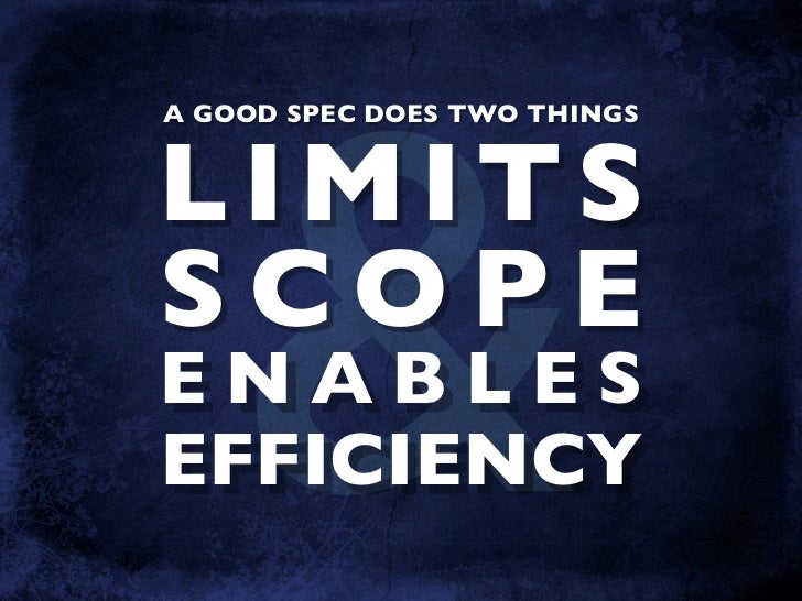 & A GOOD SPEC DOES TWO THINGS   LIMITS SCOPE ENABLES EFFICIENCY
