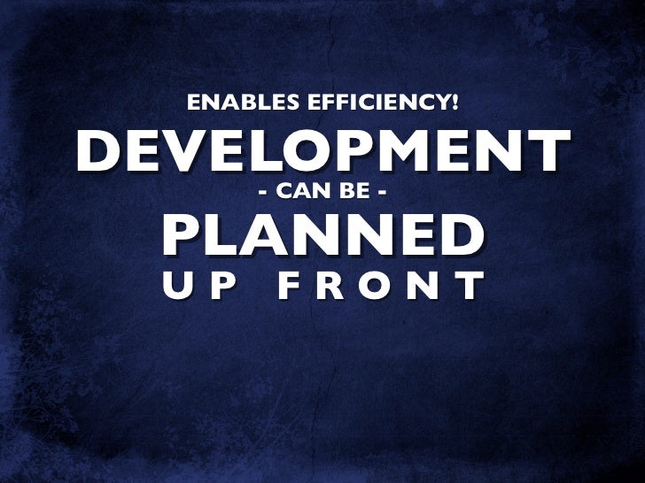 ENABLES EFFICIENCY!  DEVELOPMENT       - CAN BE -    PLANNED  UP FRONT
