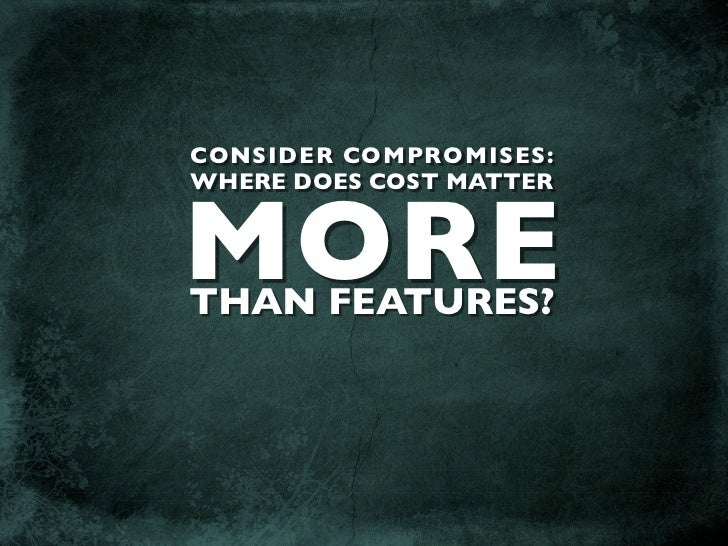 CONSIDER COMPROMISES: WHERE DOES COST MATTER   MORE THAN FEATURES?