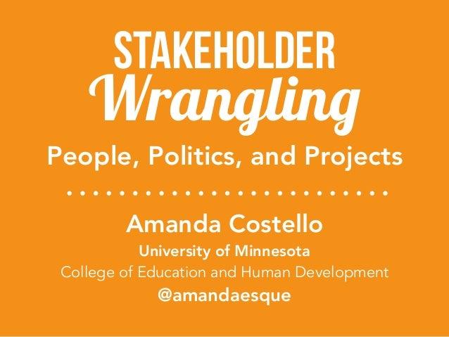 Wrangling Stakeholder Amanda Costello University of Minnesota College of Education and Human Development @amandaesque Peo...