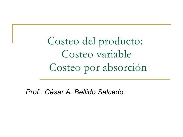 Costeo del producto:  Costeo variable   Costeo por absorción Prof.: César A. Bellido Salcedo