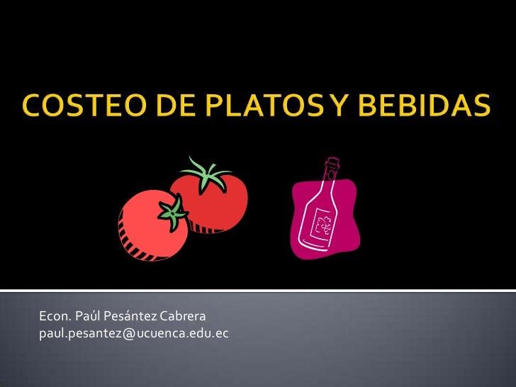COSTEO DE PLATOS Y BEBIDAS<br />Econ. Paúl Pesántez Cabrera<br />paul.pesantez@ucuenca.edu.ec<br />