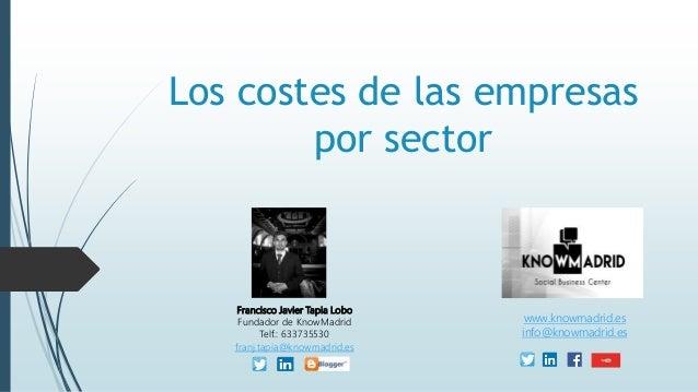 Los costes de las empresas por sector Francisco Javier Tapia Lobo Fundador de KnowMadrid Telf.: 633735530 franj.tapia@know...