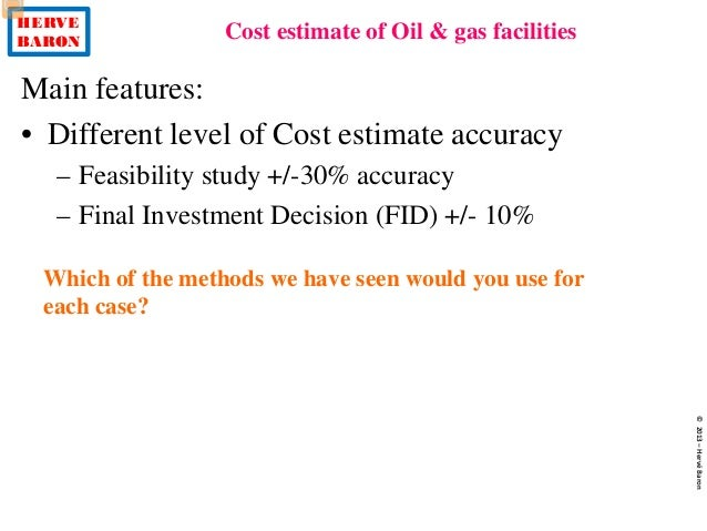 HERVE BARON Cost estimate of Oil & gas facilities ©2013–HervéBaron Main features: • Different level of Cost estimate accur...