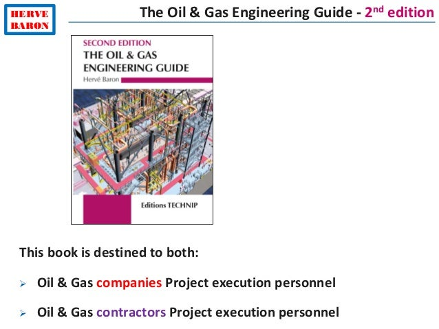 HERVE BARON The Oil & Gas Engineering Guide - 2nd edition This book is destined to both:  Oil & Gas companies Project exe...