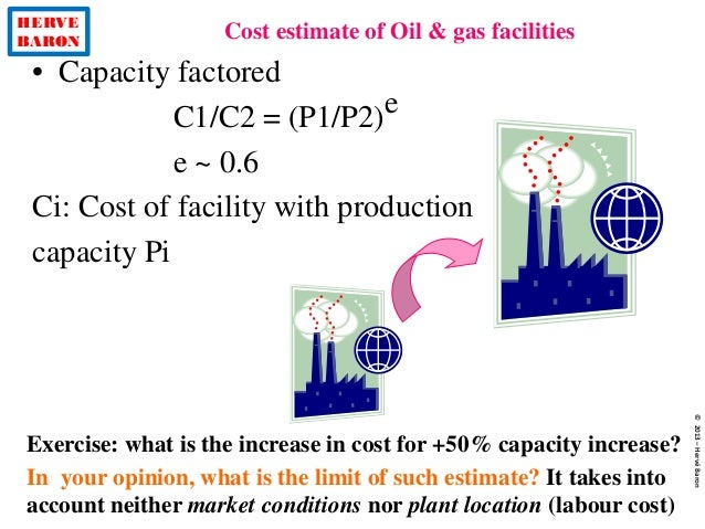 HERVE BARON Cost estimate of Oil & gas facilities ©2013–HervéBaron Exercise: what is the increase in cost for +50% capacit...
