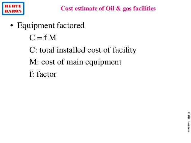 HERVE BARON Cost estimate of Oil & gas facilities ©2013–HervéBaron • Equipment factored C = f M C: total installed cost of...