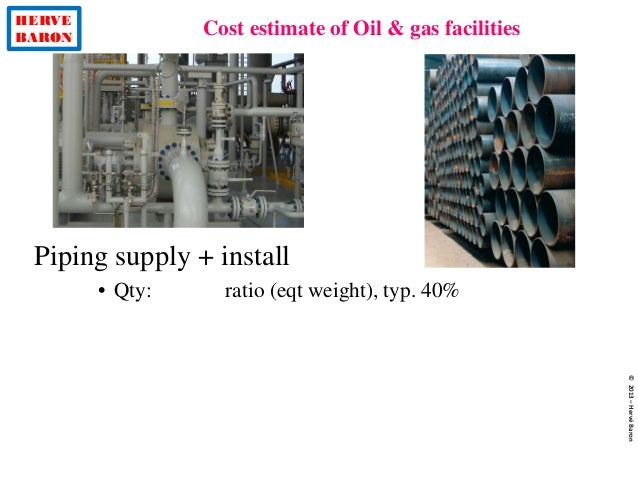 HERVE BARON Cost estimate of Oil & gas facilities ©2013–HervéBaron Piping supply + install • Qty: ratio (eqt weight), typ....