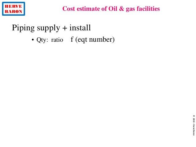 HERVE BARON Cost estimate of Oil & gas facilities ©2013–HervéBaron Piping supply + install • Qty: ratio f (eqt number)