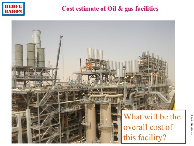 HERVE BARON Cost estimate of Oil & gas facilities ©2013–HervéBaron What will be the overall cost of this facility?