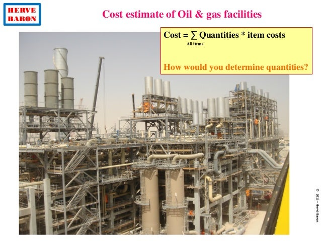 HERVE BARON Cost estimate of Oil & gas facilities ©2013–HervéBaron Cost = ∑ Quantities * item costs How would you determin...