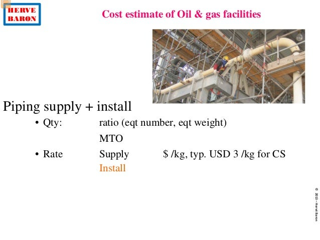 HERVE BARON Cost estimate of Oil & gas facilities ©2013–HervéBaron Piping supply + install • Qty: ratio (eqt number, eqt w...