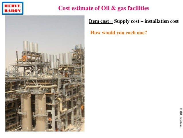 HERVE BARON Cost estimate of Oil & gas facilities ©2013–HervéBaron Item cost = Supply cost + installation cost How would y...