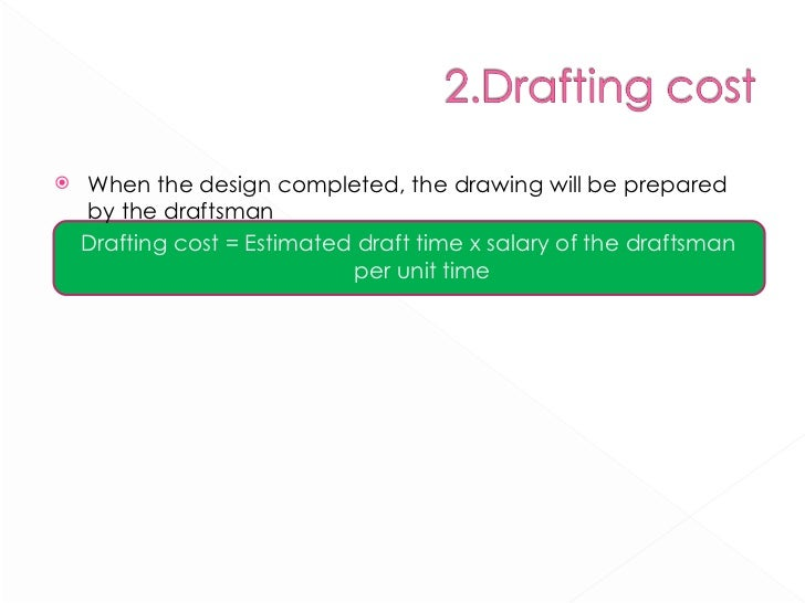 <ul><li>When the design completed, the drawing will be prepared by the draftsman </li></ul><ul><li>Drafting cost = Estimat...