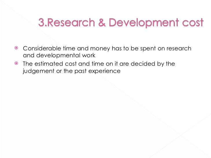 <ul><li>Considerable time and money has to be spent on research and developmental work </li></ul><ul><li>The estimated cos...